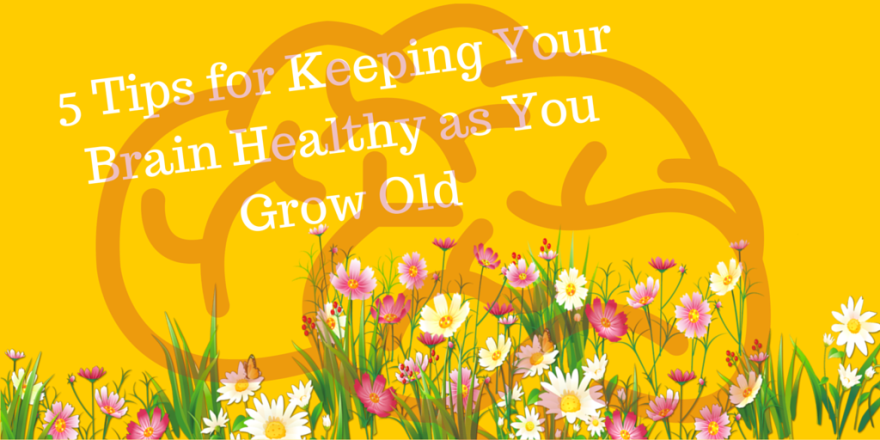 5 Tips for Keeping Your Brain Healthy as You Grow Old